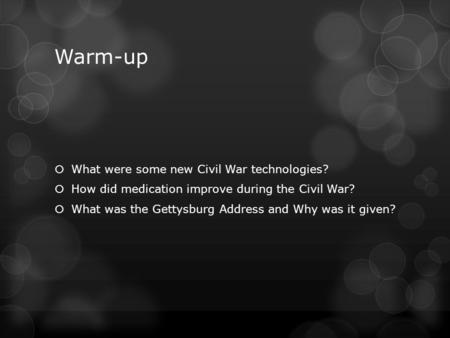 Warm-up  What were some new Civil War technologies?  How did medication improve during the Civil War?  What was the Gettysburg Address and Why was it.