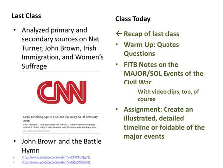 Last Class Analyzed primary and secondary sources on Nat Turner, John Brown, Irish Immigration, and Women's Suffrage John Brown and the Battle Hymn https://www.youtube.com/watch?v=C8FOhdS9gYQ.