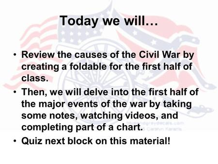 Today we will… Review the causes of the Civil War by creating a foldable for the first half of class. Then, we will delve into the first half of the major.