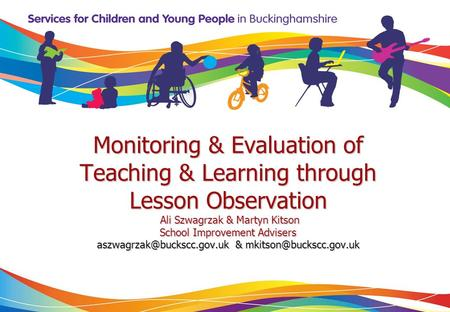 Monitoring & Evaluation of Teaching & Learning through Lesson Observation Ali Szwagrzak & Martyn Kitson School Improvement Advisers