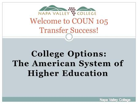 Welcome to COUN 105 Transfer Success! College Options: The American System of Higher Education.