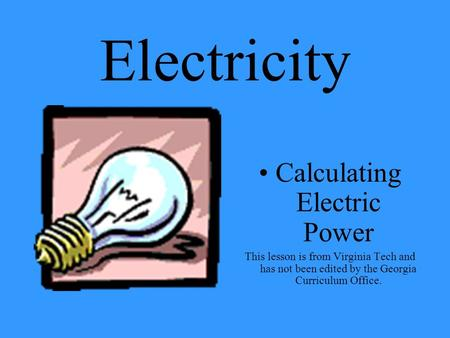 Electricity Calculating Electric Power This lesson is from Virginia Tech and has not been edited by the Georgia Curriculum Office.