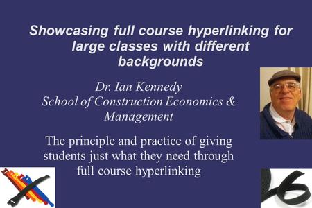 Showcasing full course hyperlinking for large classes with different backgrounds Dr. Ian Kennedy School of Construction Economics & Management The principle.