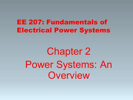 EE 207: Fundamentals of Electrical Power Systems Chapter 2 Power Systems: An Overview.