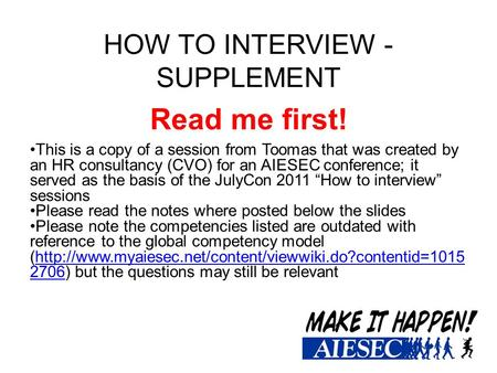 HOW TO INTERVIEW - SUPPLEMENT Read me first! This is a copy of a session from Toomas that was created by an HR consultancy (CVO) for an AIESEC conference;