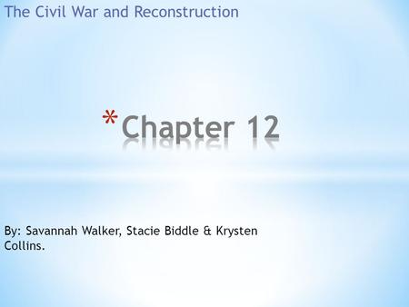 The Civil War and Reconstruction By: Savannah Walker, Stacie Biddle & Krysten Collins.