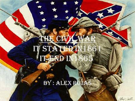 The civil war it stated in1861 it end in1865. By : Alex Rojas.