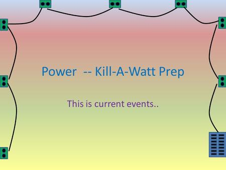 Power -- Kill-A-Watt Prep This is current events..
