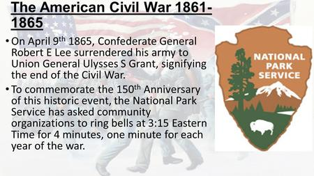 The American Civil War 1861- 1865 On April 9 th 1865, Confederate General Robert E Lee surrendered his army to Union General Ulysses S Grant, signifying.