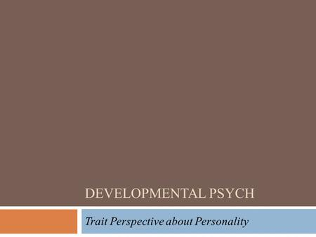 DEVELOPMENTAL PSYCH Trait Perspective about Personality.