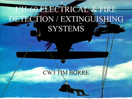 UH-60 ELECTRICAL & FIRE DETECTION / EXTINGUISHING SYSTEMS CW3 TIM BORRE.