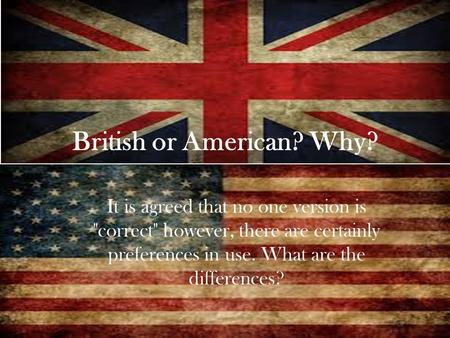 British or American? Why? It is agreed that no one version is correct however, there are certainly preferences in use. What are the differences?