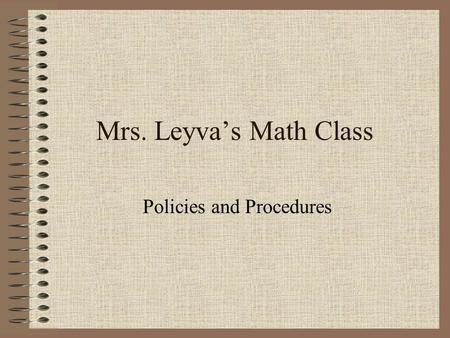 Mrs. Leyva's Math Class Policies and Procedures. Tardy Policy Do NOT be late!!! Students will be counted tardy if you are not seated at the start of class.