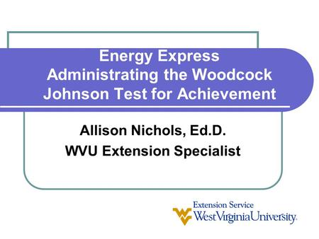 Energy Express Administrating the Woodcock Johnson Test for Achievement Allison Nichols, Ed.D. WVU Extension Specialist.