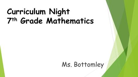 Curriculum Night 7 th Grade Mathematics Ms. Bottomley.