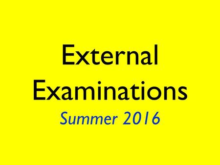 External Examinations Summer 2016. Be punctual. Get to school on time in the morning. Make allowances for heavy traffic and cancelled buses and trains.