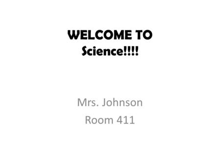 WELCOME TO Science!!!! Mrs. Johnson Room 411. WHAT ARE WE GOING TO LEARN? Microbiology Water Nutrition Biotech Earth History Chemistry Evolution and Genetics.