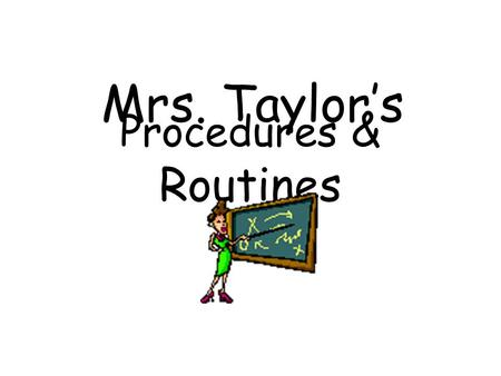 Procedures & Routines Mrs. Taylor's. Entering the Classroom  Shake hands at the door.  Have all supplies. Sharpen your pencil.  Turn in your Homework.