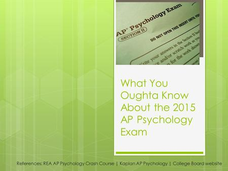 What You Oughta Know About the 2015 AP Psychology Exam References: REA AP Psychology Crash Course | Kaplan AP Psychology | College Board website.