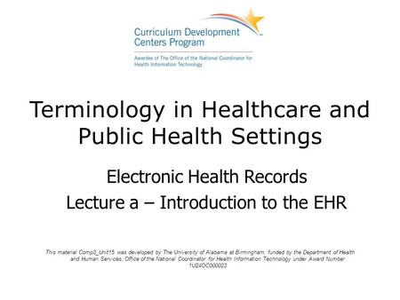 Terminology in Healthcare and Public Health Settings Electronic Health Records Lecture a – Introduction to the EHR This material Comp3_Unit15 was developed.
