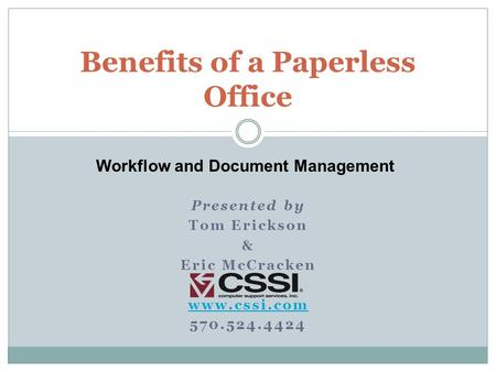 Presented by Tom Erickson & Eric McCracken www.cssi.com 570.524.4424 Benefits of a Paperless Office Workflow and Document Management.