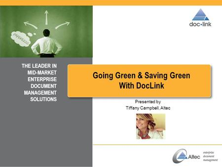 Going Green & Saving Green With DocLink THE LEADER IN MID-MARKET ENTERPRISE DOCUMENT MANAGEMENT SOLUTIONS Presented by Tiffany Campbell, Altec.