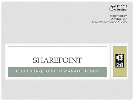 USING SHAREPOINT TO MANAGE AUDITS SHAREPOINT April 12, 2016 ALGA Webinar Presented by: Mimi Nguyen Senior Performance Auditor.
