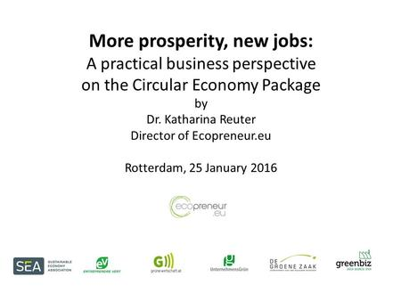 More prosperity, new jobs: A practical business perspective on the Circular Economy Package by Dr. Katharina Reuter Director of Ecopreneur.eu Rotterdam,