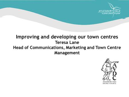 Improving and developing our town centres Teresa Lane Head of Communications, Marketing and Town Centre Management.