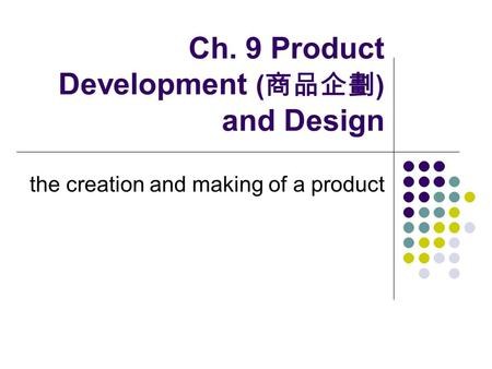 Ch. 9 Product Development ( 商品企劃 ) and Design the creation and making of a product.