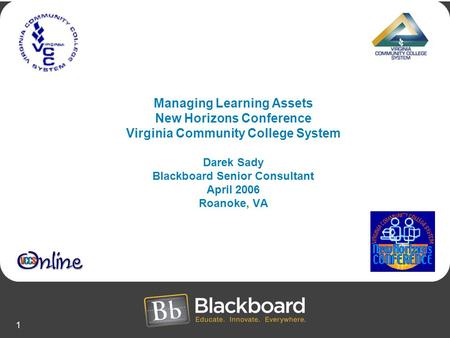 1 Managing Learning Assets New Horizons Conference Virginia Community College System Darek Sady Blackboard Senior Consultant April 2006 Roanoke, VA.