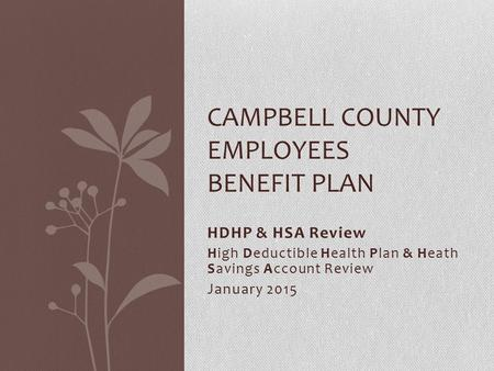 CAMPBELL COUNTY EMPLOYEES BENEFIT PLAN HDHP & HSA Review High Deductible Health Plan & Heath Savings Account Review January 2015.