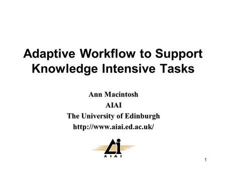 1 Adaptive Workflow to Support Knowledge Intensive Tasks Ann Macintosh AIAI The University of Edinburgh