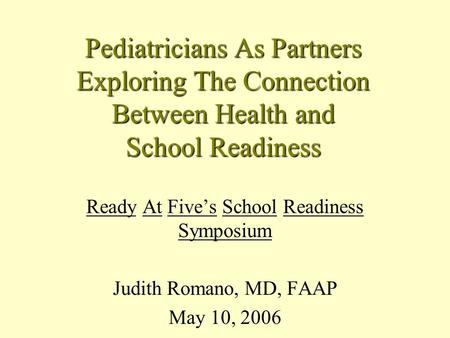 Pediatricians As Partners Exploring The Connection Between Health and School Readiness Ready At Five's School Readiness Symposium Judith Romano, MD, FAAP.