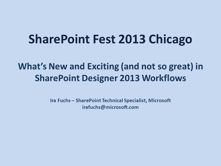 SharePoint Fest 2013 Chicago What's New and Exciting (and not so great) in SharePoint Designer 2013 Workflows Ira Fuchs – SharePoint Technical Specialist,