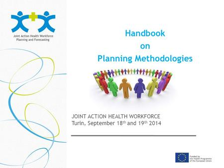 Handbook on Planning Methodologies JOINT ACTION HEALTH WORKFORCE Turin, September 18 th and 19 th 2014.