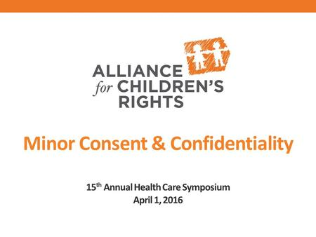 Minor Consent & Confidentiality 15 th Annual Health Care Symposium April 1, 2016.