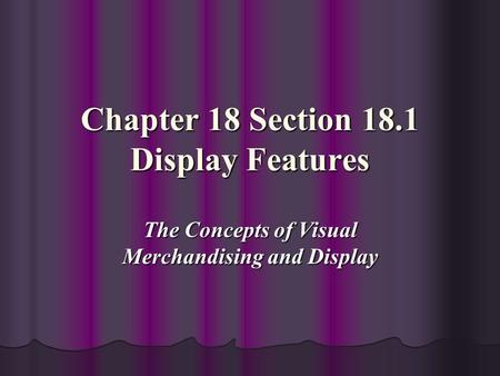 Chapter 18 Section 18.1 Display Features The Concepts of Visual Merchandising and Display.