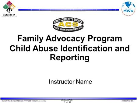 Name/Office Symbol/(703) XXX-XXXX (DSN XXX)/email address300800RJUN2011 UNCLASSIFIED 1 of 20 Family Advocacy Program Child Abuse Identification and Reporting.