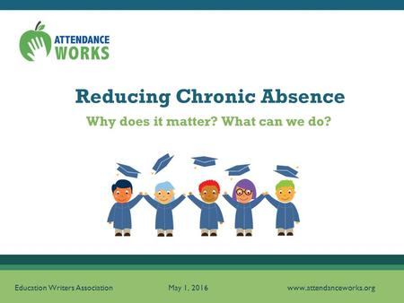 Reducing Chronic Absence Education Writers Association May 1, 2016 www.attendanceworks.org Why does it matter? What can we do?