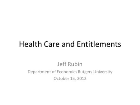 Health Care and Entitlements Jeff Rubin Department of Economics Rutgers University October 15, 2012.