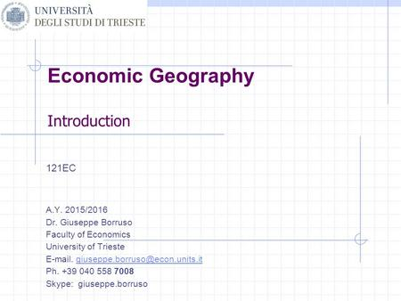 Economic Geography Introduction 121EC A.Y. 2015/2016 Dr. Giuseppe Borruso Faculty of Economics University of Trieste  .