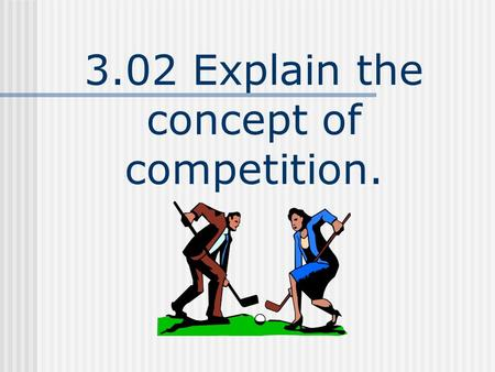 3.02 Explain the concept of competition.. Competition The rivalry between two or more businesses to gain as much of the total market sales or customer.