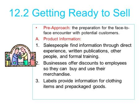 12.2 Getting Ready to Sell Pre-Approach: the preparation for the face-to- face encounter with potential customers. A.Product Information: 1.Salespeople.
