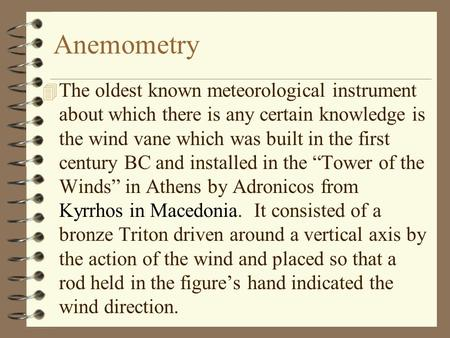 Anemometry 4 The oldest known meteorological instrument about which there is any certain knowledge is the wind vane which was built in the first century.