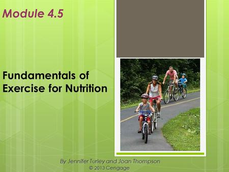 Fundamentals of Exercise for Nutrition By Jennifer Turley and Joan Thompson © 2013 Cengage Module 4.5.
