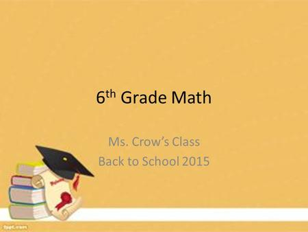 6 th Grade Math Ms. Crow's Class Back to School 2015.