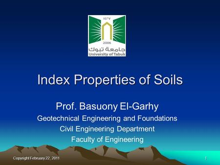 Copyright February 22, 20111 Index Properties of Soils Prof. Basuony El-Garhy Geotechnical Engineering and Foundations Civil Engineering Department Faculty.