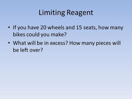 Limiting Reagent If you have 20 wheels and 15 seats, how many bikes could you make? What will be in excess? How many pieces will be left over?
