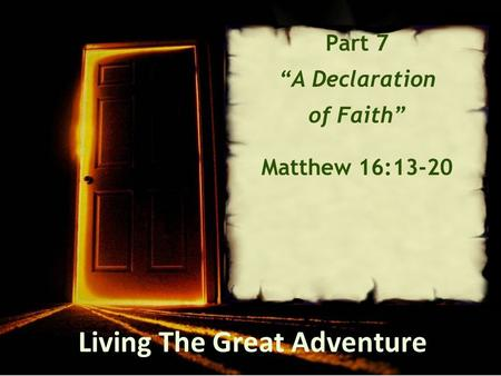 "Living The Great Adventure Part 7 ""A Declaration of Faith"" Matthew 16:13-20."
